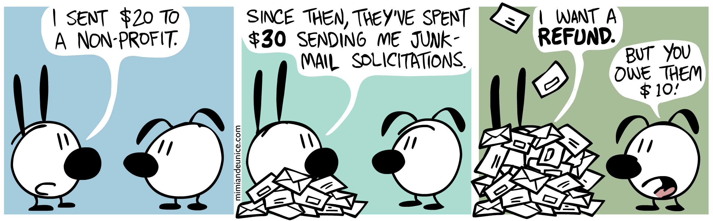 (comic) Mimi: 'I sent $20 to a non-profit. Since then, they've spent $30 sending me junk-mail solicitations. I want a refund.' Eunice: 'But you owe them $10!'